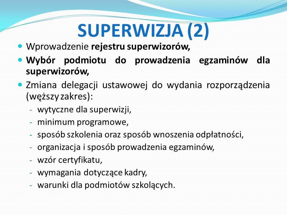 SUPERWIZJA (2) Wprowadzenie rejestru superwizorów, Wybór podmiotu do prowadzenia egzaminów dla superwizorów, Zmiana delegacji ustawowej do wydania rozporządzenia (węższy zakres): - wytyczne dla superwizji, - minimum programowe, - sposób szkolenia oraz sposób wnoszenia odpłatności, - organizacja i sposób prowadzenia egzaminów, - wzór certyfikatu, - wymagania dotyczące kadry, - warunki dla podmiotów szkolących.