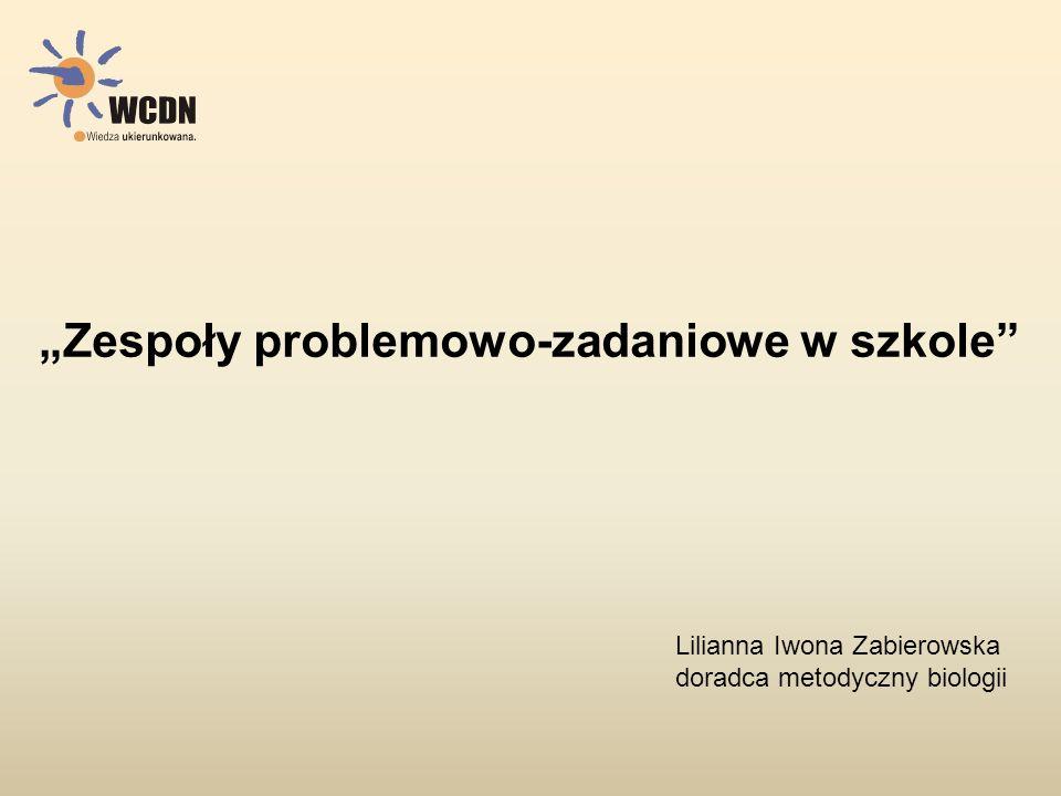 """""""Zespoły problemowo-zadaniowe w szkole"""" Lilianna Iwona Zabierowska doradca metodyczny biologii"""
