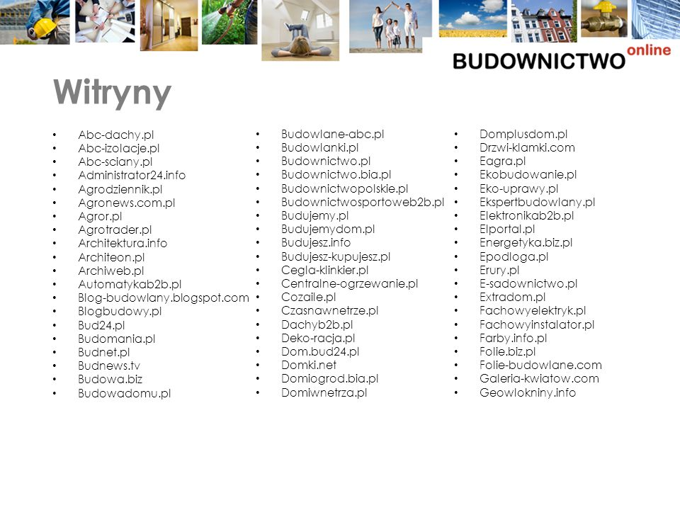 Witryny Abc-dachy.pl Abc-izolacje.pl Abc-sciany.pl Administrator24.info Agrodziennik.pl Agronews.com.pl Agror.pl Agrotrader.pl Architektura.info Architeon.pl Archiweb.pl Automatykab2b.pl Blog-budowlany.blogspot.com Blogbudowy.pl Bud24.pl Budomania.pl Budnet.pl Budnews.tv Budowa.biz Budowadomu.pl Budowlane-abc.pl Budowlanki.pl Budownictwo.pl Budownictwo.bia.pl Budownictwopolskie.pl Budownictwosportoweb2b.pl Budujemy.pl Budujemydom.pl Budujesz.info Budujesz-kupujesz.pl Cegla-klinkier.pl Centralne-ogrzewanie.pl Cozaile.pl Czasnawnetrze.pl Dachyb2b.pl Deko-racja.pl Dom.bud24.pl Domki.net Domiogrod.bia.pl Domiwnetrza.pl Domplusdom.pl Drzwi-klamki.com Eagra.pl Ekobudowanie.pl Eko-uprawy.pl Ekspertbudowlany.pl Elektronikab2b.pl Elportal.pl Energetyka.biz.pl Epodloga.pl Erury.pl E-sadownictwo.pl Extradom.pl Fachowyelektryk.pl Fachowyinstalator.pl Farby.info.pl Folie.biz.pl Folie-budowlane.com Galeria-kwiatow.com Geowlokniny.info