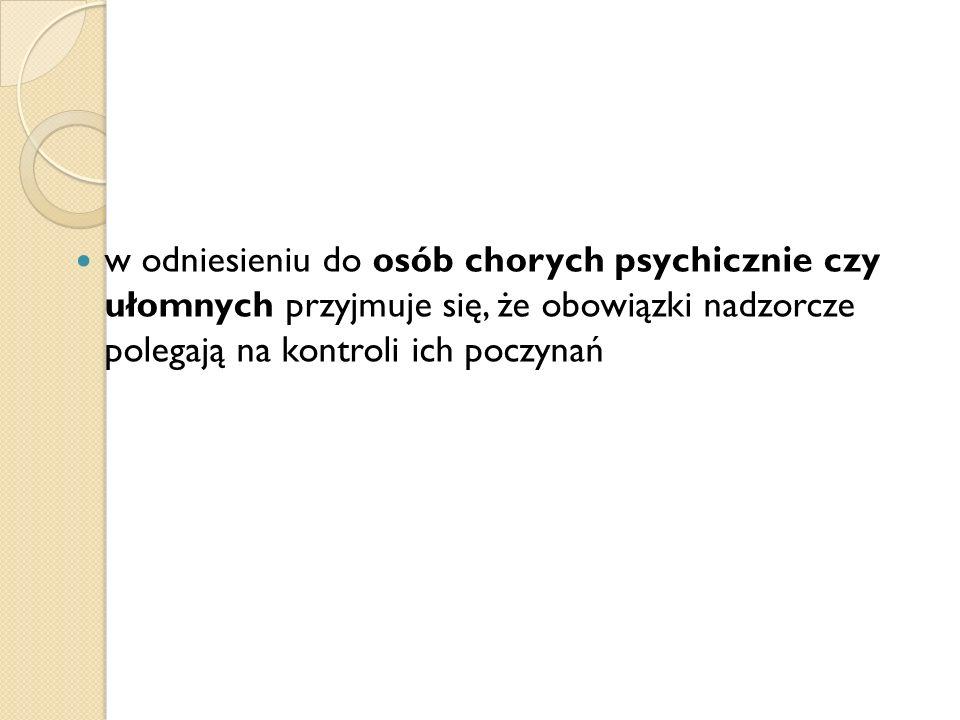 w odniesieniu do osób chorych psychicznie czy ułomnych przyjmuje się, że obowiązki nadzorcze polegają na kontroli ich poczynań