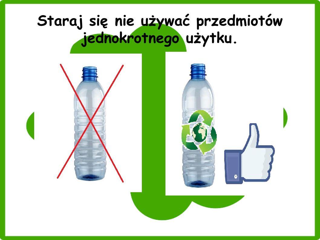 Staraj się nie używać przedmiotów jednokrotnego użytku.