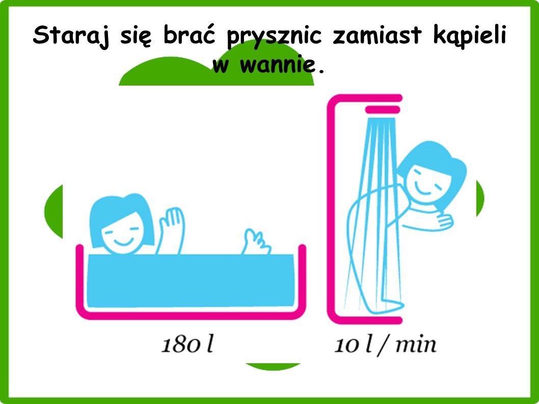 Staraj się brać prysznic zamiast kąpieli w wannie.