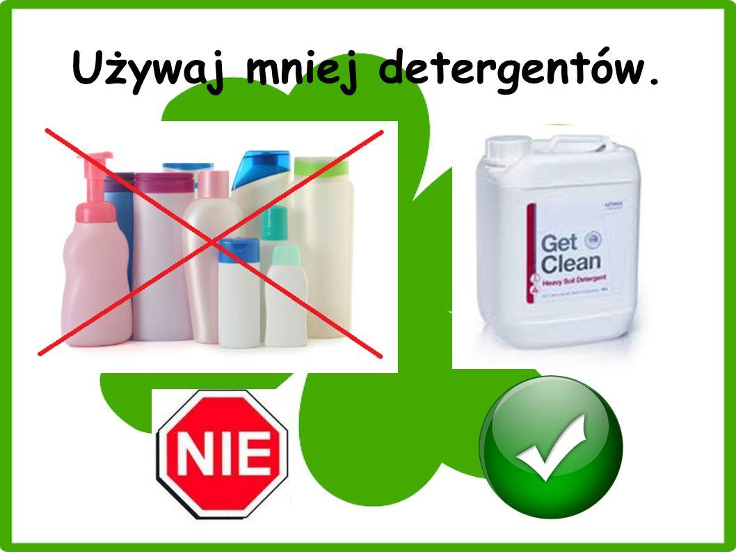 Używaj mniej detergentów.