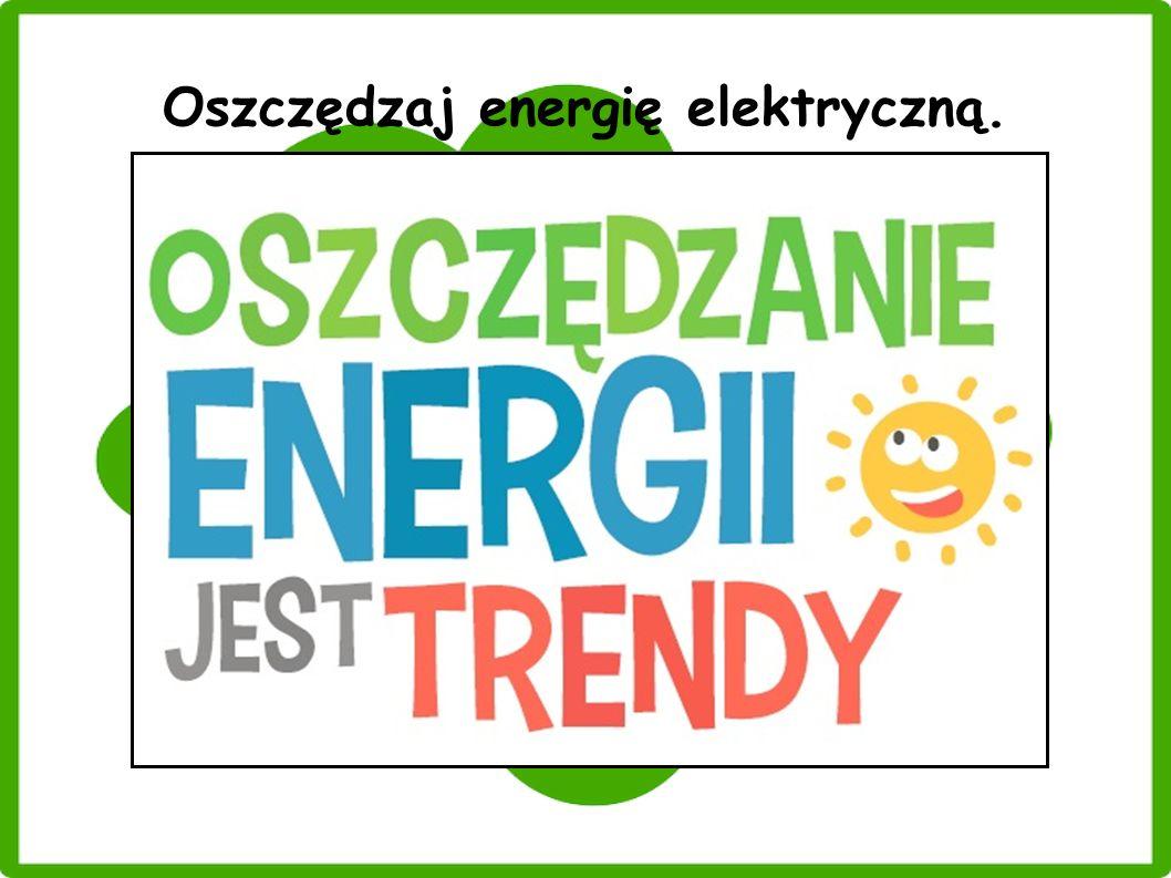 Oszczędzaj energię elektryczną.