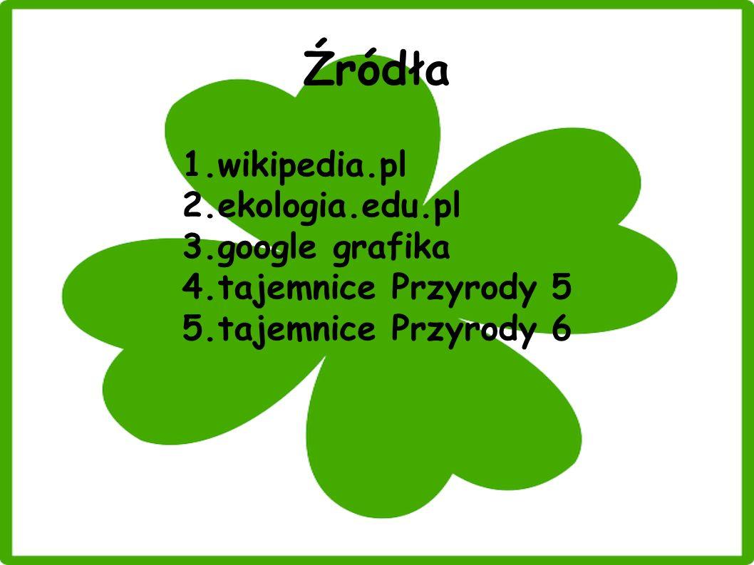 Źródła 1.wikipedia.pl 2.ekologia.edu.pl 3.google grafika 4.tajemnice Przyrody 5 5.tajemnice Przyrody 6