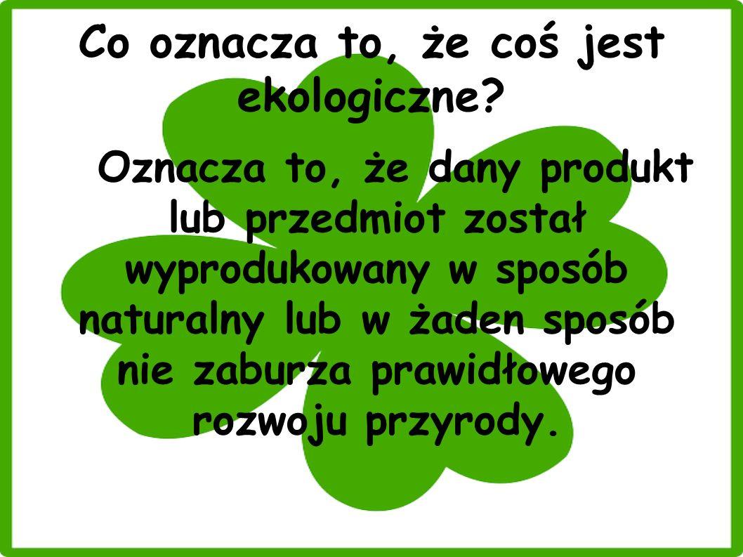 Co oznacza to, że coś jest ekologiczne? Oznacza to, że dany produkt lub przedmiot został wyprodukowany w sposób naturalny lub w żaden sposób nie zabur