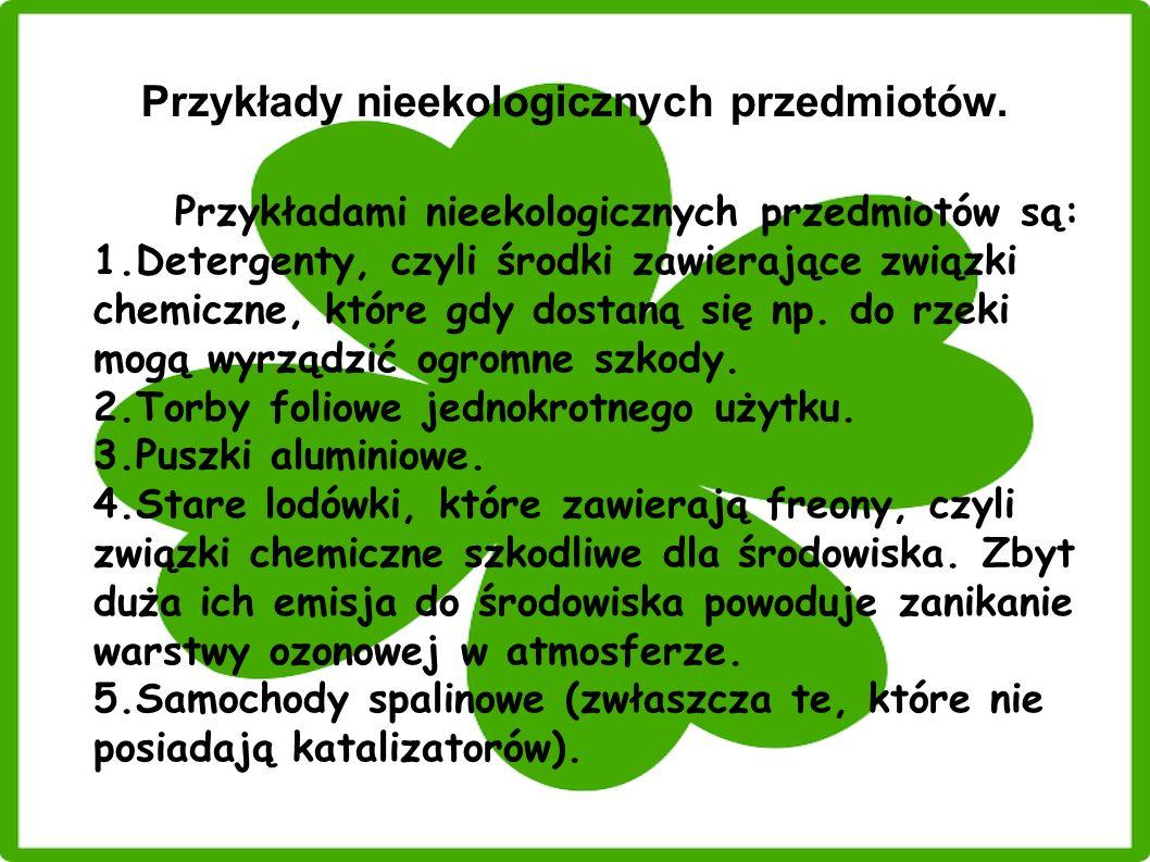 Przykłady nieekologicznych przedmiotów. Przykładami nieekologicznych przedmiotów są: 1.Detergenty, czyli środki zawierające związki chemiczne, które g