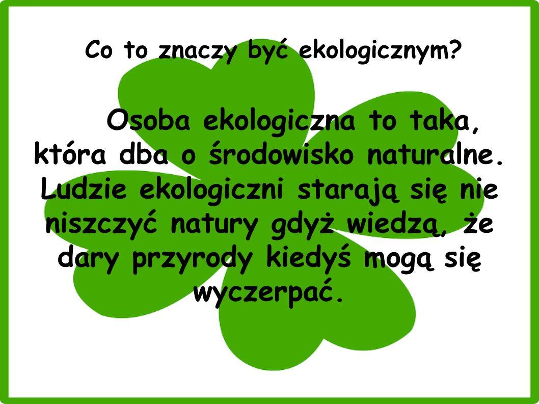 Co to znaczy być ekologicznym? Osoba ekologiczna to taka, która dba o środowisko naturalne. Ludzie ekologiczni starają się nie niszczyć natury gdyż wi