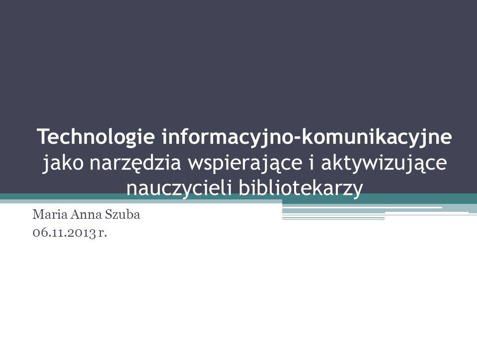 Technologie informacyjno-komunikacyjne jako narzędzia wspierające i aktywizujące nauczycieli bibliotekarzy Maria Anna Szuba 06.11.2013 r.