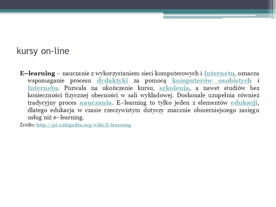 kursy on-line E–learning – nauczanie z wykorzystaniem sieci komputerowych i Internetu, oznacza wspomaganie procesu dydaktyki za pomocą komputerów osobistych i Internetu.