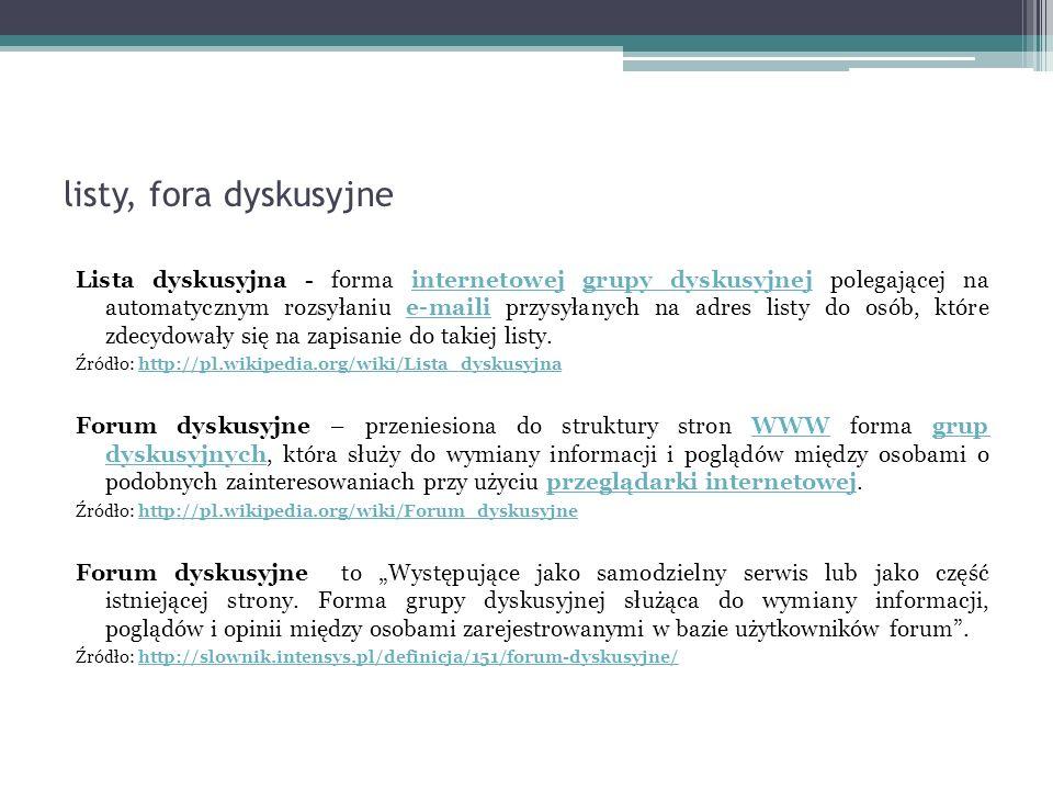 """listy, fora dyskusyjne Lista dyskusyjna - forma internetowej grupy dyskusyjnej polegającej na automatycznym rozsyłaniu e-maili przysyłanych na adres listy do osób, które zdecydowały się na zapisanie do takiej listy.internetowejgrupy dyskusyjneje-maili Źródło: http://pl.wikipedia.org/wiki/Lista_dyskusyjnahttp://pl.wikipedia.org/wiki/Lista_dyskusyjna Forum dyskusyjne – przeniesiona do struktury stron WWW forma grup dyskusyjnych, która służy do wymiany informacji i poglądów między osobami o podobnych zainteresowaniach przy użyciu przeglądarki internetowej.WWWgrup dyskusyjnychprzeglądarki internetowej Źródło: http://pl.wikipedia.org/wiki/Forum_dyskusyjnehttp://pl.wikipedia.org/wiki/Forum_dyskusyjne Forum dyskusyjne to """"Występujące jako samodzielny serwis lub jako część istniejącej strony."""