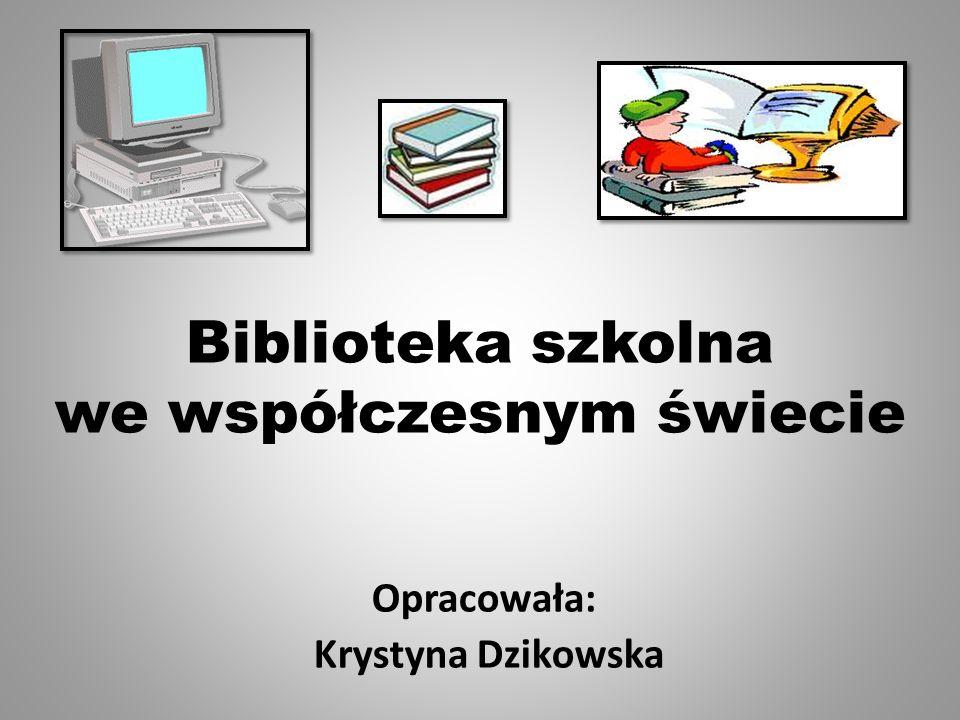 Biblioteka szkolna we współczesnym świecie Opracowała: Krystyna Dzikowska