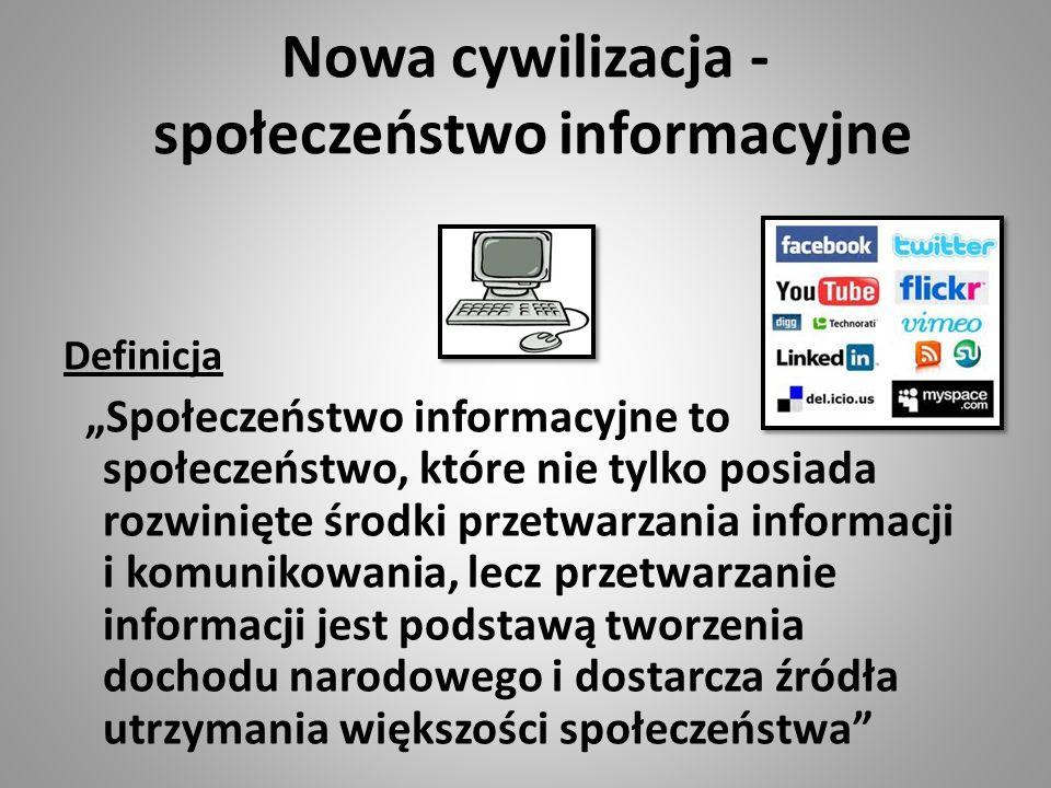 """Nowa cywilizacja - społeczeństwo informacyjne Definicja """"Społeczeństwo informacyjne to społeczeństwo, które nie tylko posiada rozwinięte środki przetwarzania informacji i komunikowania, lecz przetwarzanie informacji jest podstawą tworzenia dochodu narodowego i dostarcza źródła utrzymania większości społeczeństwa"""