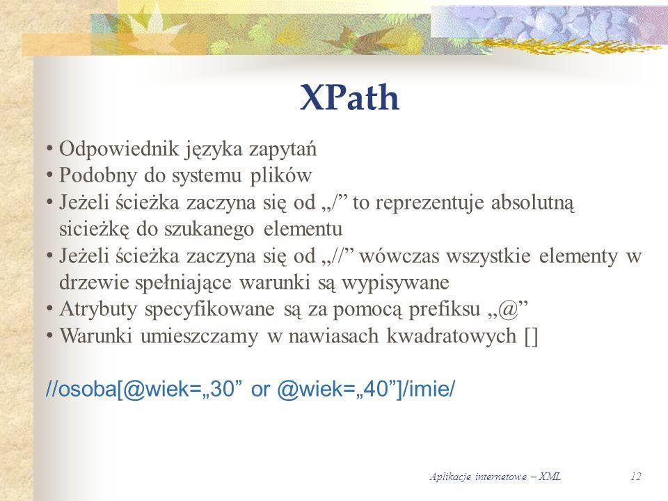 """Aplikacje internetowe – XML12 XPath Odpowiednik języka zapytań Podobny do systemu plików Jeżeli ścieżka zaczyna się od """"/ to reprezentuje absolutną sicieżkę do szukanego elementu Jeżeli ścieżka zaczyna się od """"// wówczas wszystkie elementy w drzewie spełniające warunki są wypisywane Atrybuty specyfikowane są za pomocą prefiksu """"@ Warunki umieszczamy w nawiasach kwadratowych [] //osoba[@wiek=""""30 or @wiek=""""40 ]/imie/"""