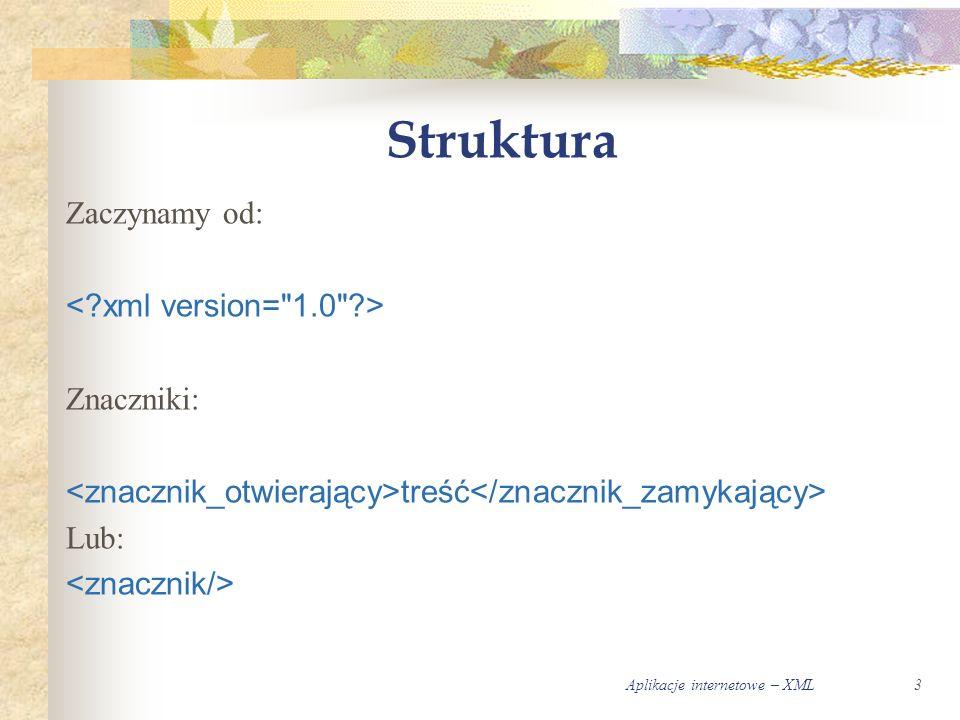 Aplikacje internetowe – XML3 Struktura Zaczynamy od: Znaczniki: treść Lub: