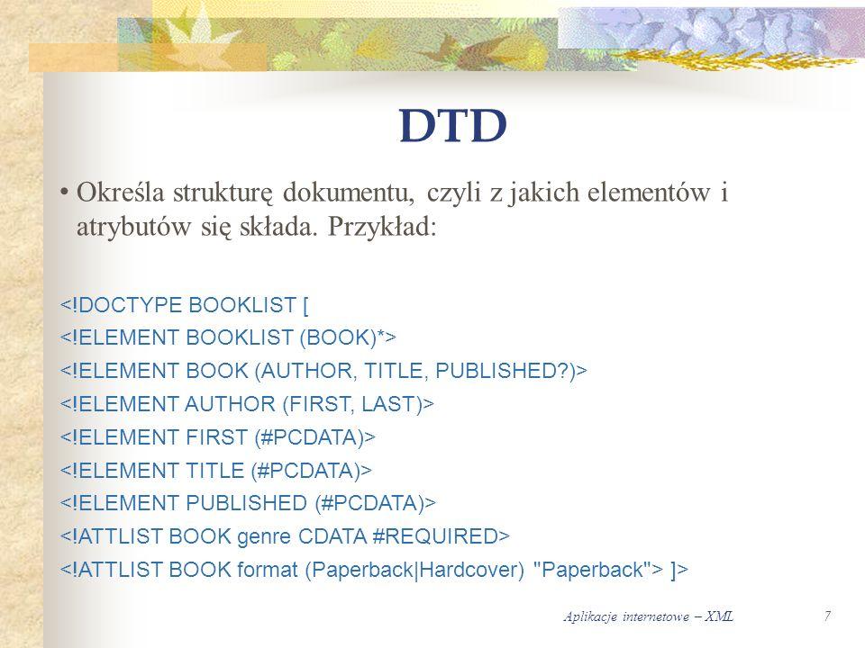 Aplikacje internetowe – XML7 DTD Określa strukturę dokumentu, czyli z jakich elementów i atrybutów się składa.