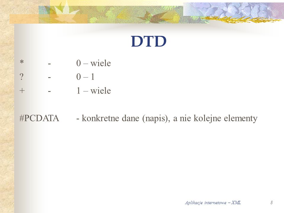 Aplikacje internetowe – XML8 DTD *-0 – wiele ?-0 – 1 +-1 – wiele #PCDATA- konkretne dane (napis), a nie kolejne elementy