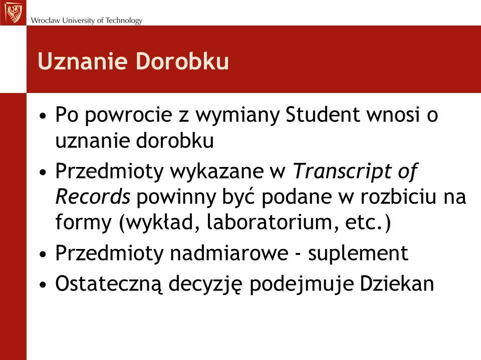 Uznanie Dorobku Po powrocie z wymiany Student wnosi o uznanie dorobku Przedmioty wykazane w Transcript of Records powinny być podane w rozbiciu na formy (wykład, laboratorium, etc.) Przedmioty nadmiarowe - suplement Ostateczną decyzję podejmuje Dziekan