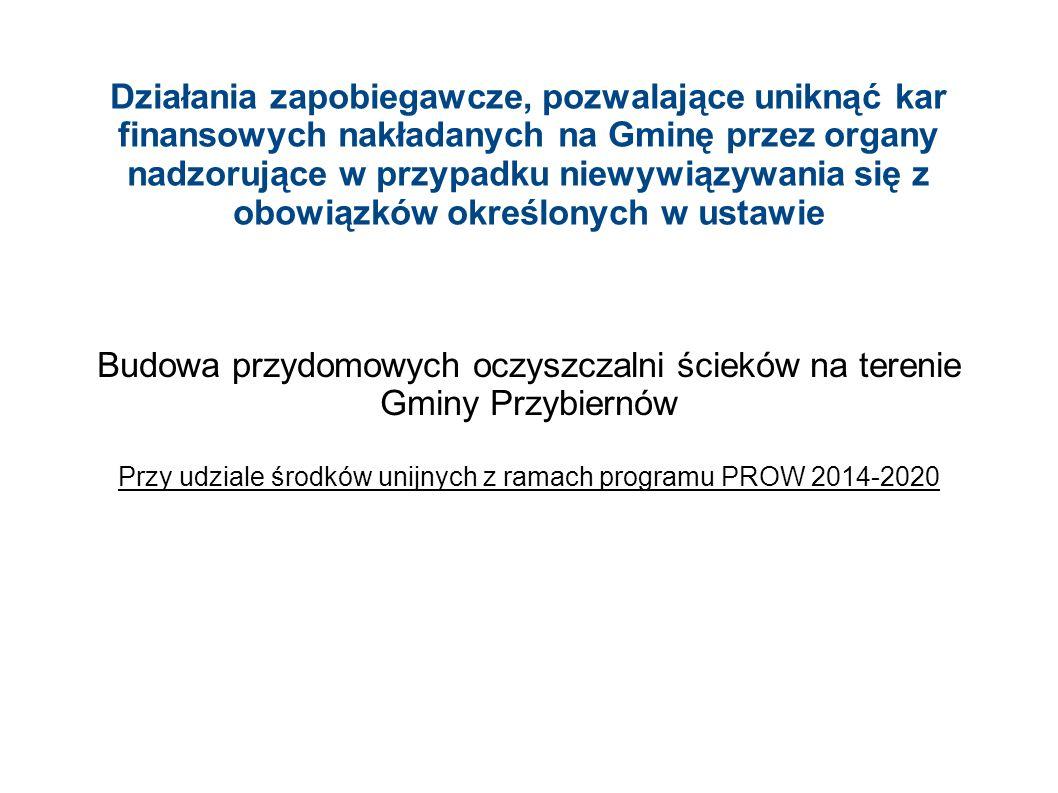 Działania zapobiegawcze, pozwalające uniknąć kar finansowych nakładanych na Gminę przez organy nadzorujące w przypadku niewywiązywania się z obowiązków określonych w ustawie Budowa przydomowych oczyszczalni ścieków na terenie Gminy Przybiernów Przy udziale środków unijnych z ramach programu PROW 2014-2020