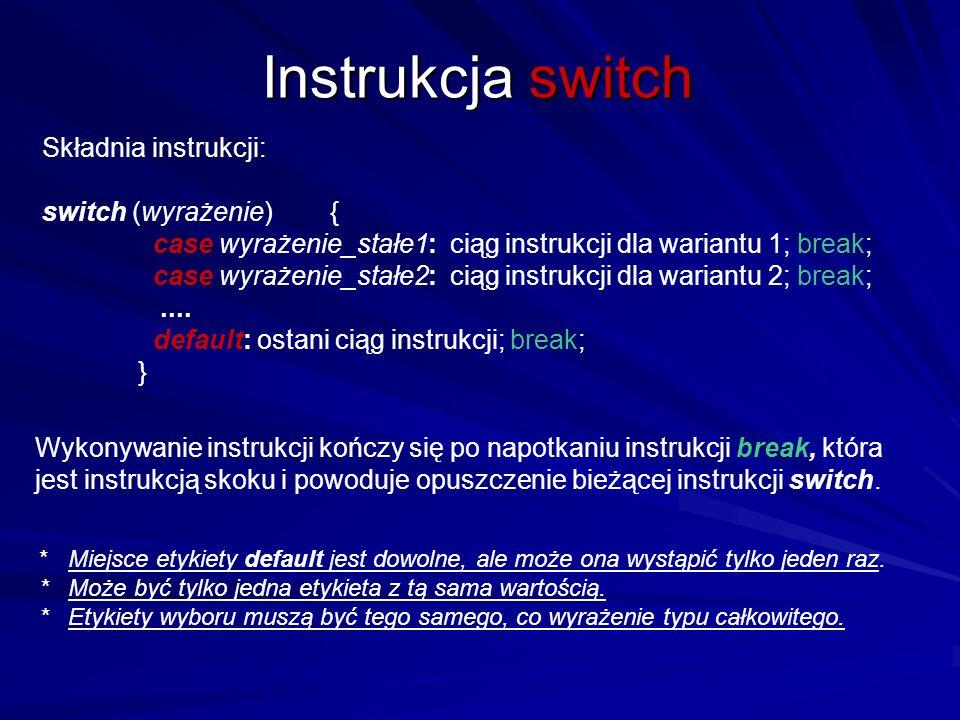 Instrukcja switch Składnia instrukcji: switch (wyrażenie){ case wyrażenie_stałe1: ciąg instrukcji dla wariantu 1; break; case wyrażenie_stałe2: ciąg instrukcji dla wariantu 2; break;....
