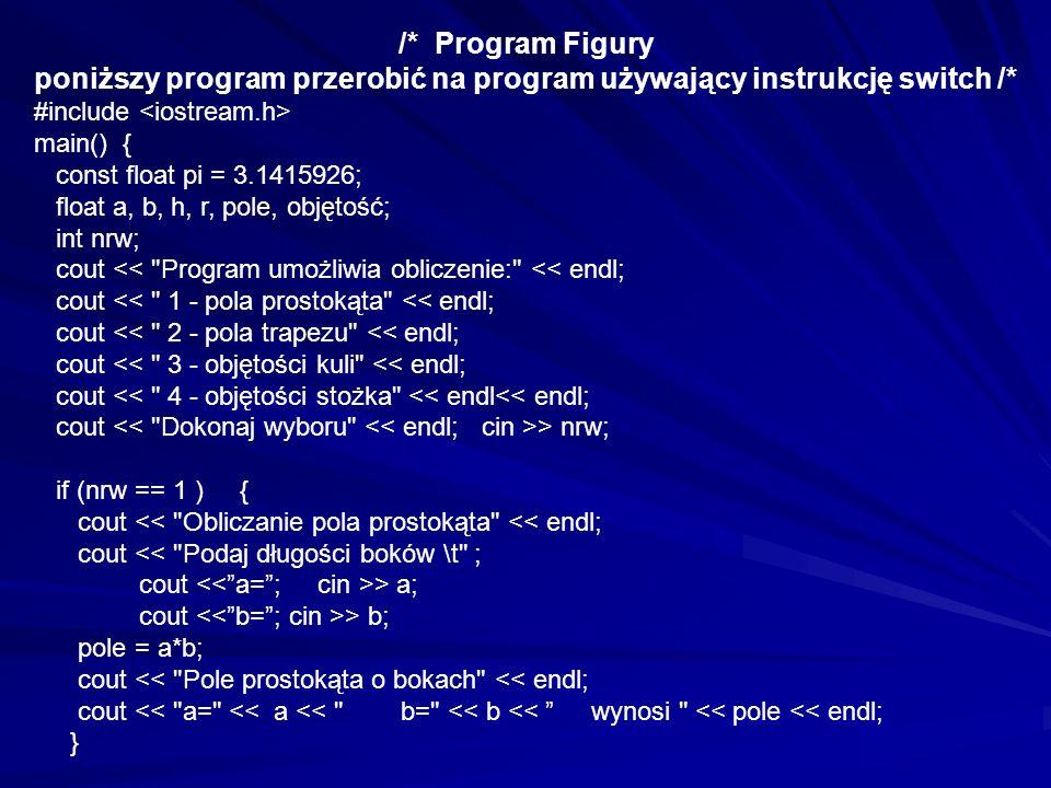 if (nrw == 2 ) { cout << Obliczanie pola trapezu << endl; cout > a; cout > b; cout > h; pole = 0.5*(a+b)*h; cout << Pole trapezu o podstawach << endl; cout << a= << a << b= << b << i wysokości h= << h << endl; cout << wynosi << pole << endl; } if (nrw == 3 ) { cout << Obliczanie objętości kuli << endl; cout > r; pole = (4/3)*pi*r*r*r; cout << Objętość kuli o promieniu \t << r= << r << endl; cout << wynosi << pole << endl; }