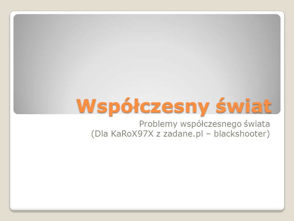 Współczesny świat Problemy współczesnego świata (Dla KaRoX97X z zadane.pl – blackshooter)