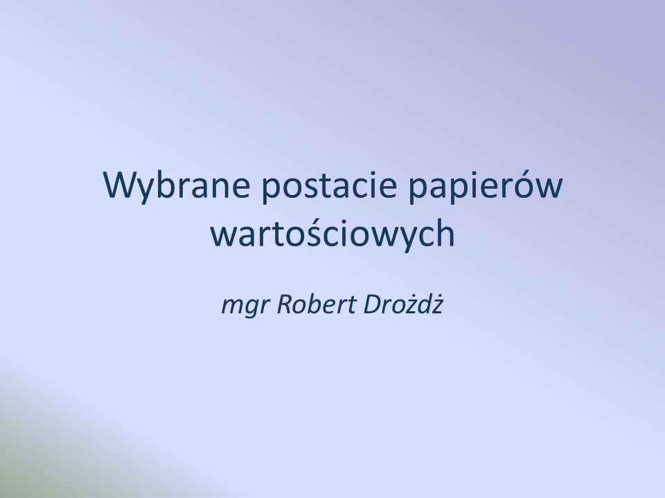 Wybrane postacie papierów wartościowych mgr Robert Drożdż