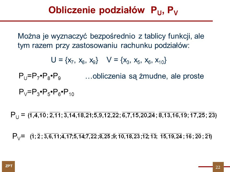 ZPT 22 Obliczenie podziałów P U, P V PV=PV= P U = P U =P 7P 8P 9 P V =P 3P 5P 6P 10 Można je wyznaczyć bezpośrednio z tablicy funkcji, ale tym razem przy zastosowaniu rachunku podziałów: …obliczenia są żmudne, ale proste U = {x 7, x 8, x 9 } V = {x 3, x 5, x 6, x 10 }