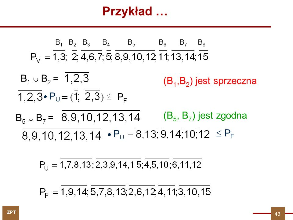 ZPT 43 Przykład … B 1 B 2 B 3 B 4 B5B5 B6B6 B7B7 B8B8 (B 1,B 2 ) jest sprzeczna B 1  B 2 =  PU PU PFPF B 5  B 7 =  PU PU  P F (B 5, B 7 ) jest zgodna