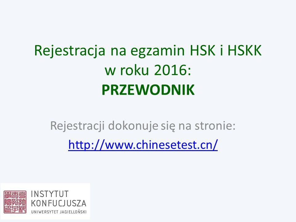 Rejestracja na egzamin HSK i HSKK w roku 2016: PRZEWODNIK Rejestracji dokonuje się na stronie: http://www.chinesetest.cn/