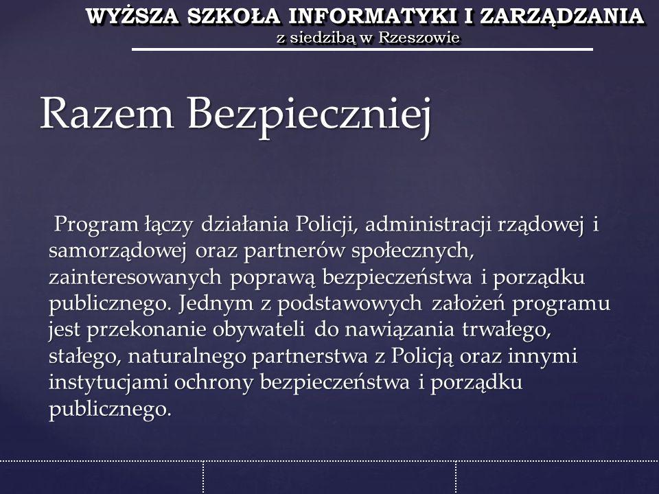 WYŻSZA SZKOŁA INFORMATYKI I ZARZĄDZANIA z siedzibą w Rzeszowie WYŻSZA SZKOŁA INFORMATYKI I ZARZĄDZANIA z siedzibą w Rzeszowie Program łączy działania Policji, administracji rządowej i samorządowej oraz partnerów społecznych, zainteresowanych poprawą bezpieczeństwa i porządku publicznego.
