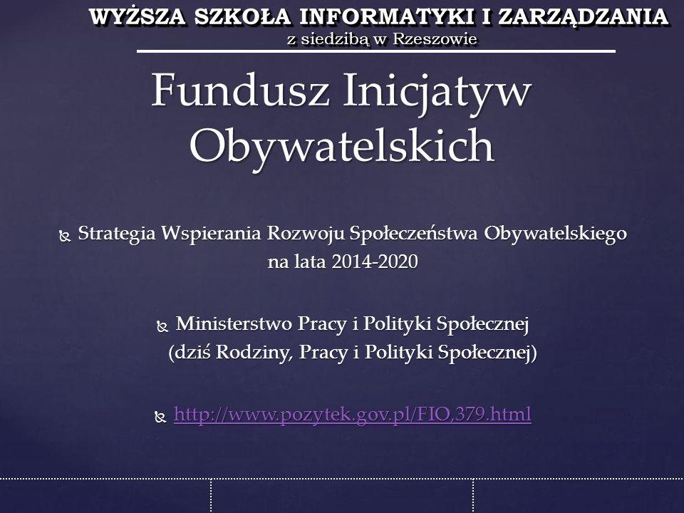 WYŻSZA SZKOŁA INFORMATYKI I ZARZĄDZANIA z siedzibą w Rzeszowie WYŻSZA SZKOŁA INFORMATYKI I ZARZĄDZANIA z siedzibą w Rzeszowie  Strategia Wspierania Rozwoju Społeczeństwa Obywatelskiego na lata 2014-2020  Ministerstwo Pracy i Polityki Społecznej (dziś Rodziny, Pracy i Polityki Społecznej) (dziś Rodziny, Pracy i Polityki Społecznej)  http://www.pozytek.gov.pl/FIO,379.html http://www.pozytek.gov.pl/FIO,379.html Fundusz Inicjatyw Obywatelskich