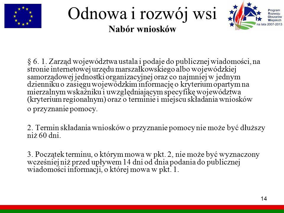 14 Odnowa i rozwój wsi Nabór wniosków § 6. 1. Zarząd województwa ustala i podaje do publicznej wiadomości, na stronie internetowej urzędu marszałkowsk