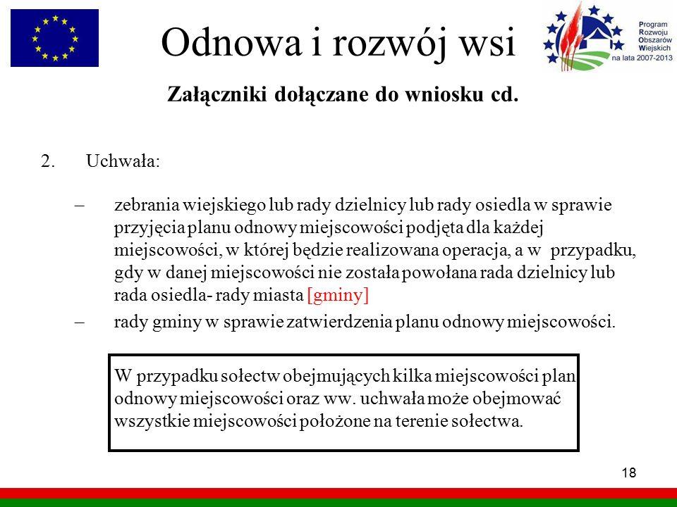 18 Odnowa i rozwój wsi Załączniki dołączane do wniosku cd. 2.Uchwała: –zebrania wiejskiego lub rady dzielnicy lub rady osiedla w sprawie przyjęcia pla