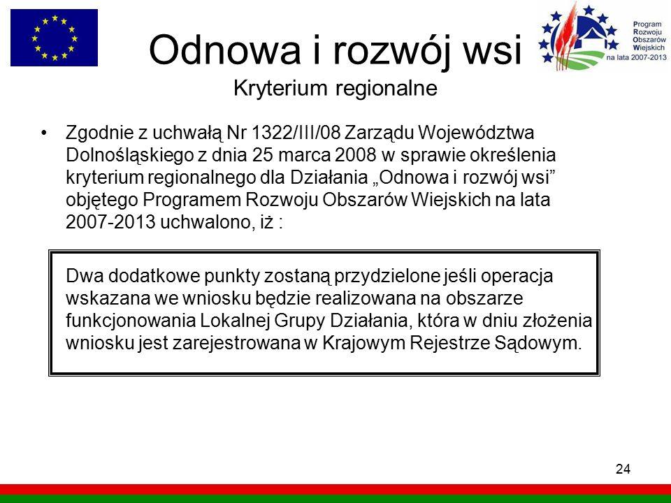 24 Odnowa i rozwój wsi Kryterium regionalne Zgodnie z uchwałą Nr 1322/III/08 Zarządu Województwa Dolnośląskiego z dnia 25 marca 2008 w sprawie określe