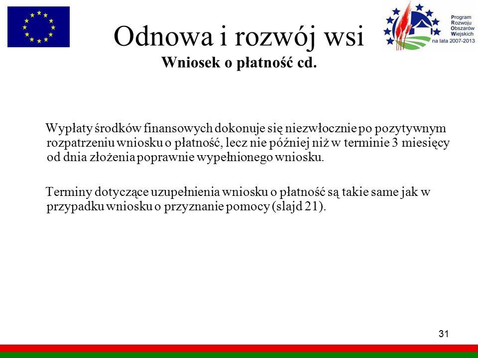 31 Odnowa i rozwój wsi Wniosek o płatność cd. Wypłaty środków finansowych dokonuje się niezwłocznie po pozytywnym rozpatrzeniu wniosku o płatność, lec