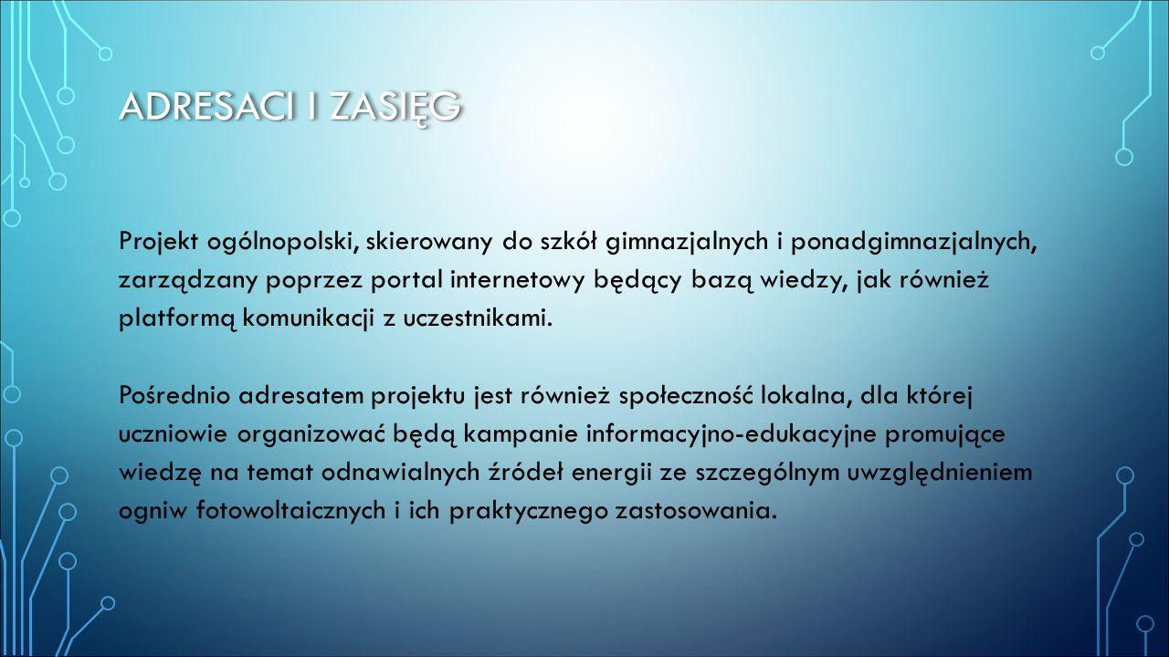 ADRESACI I ZASIĘG Projekt ogólnopolski, skierowany do szkół gimnazjalnych i ponadgimnazjalnych, zarządzany poprzez portal internetowy będący bazą wied