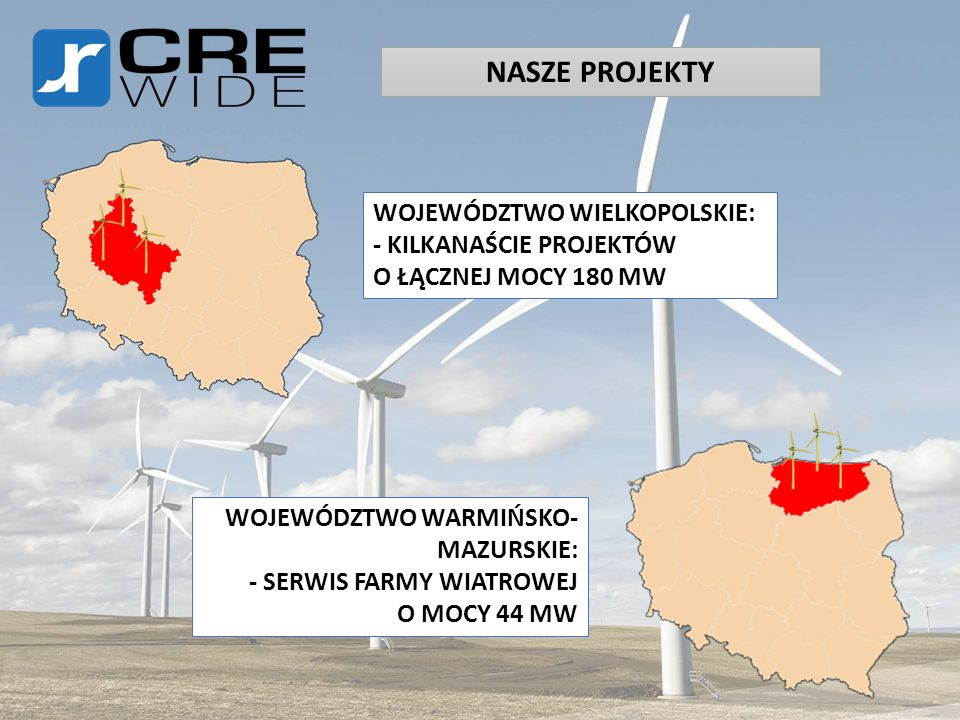 NASZE PROJEKTY WOJEWÓDZTWO WIELKOPOLSKIE: - KILKANAŚCIE PROJEKTÓW O ŁĄCZNEJ MOCY 180 MW WOJEWÓDZTWO WARMIŃSKO- MAZURSKIE: - SERWIS FARMY WIATROWEJ O M