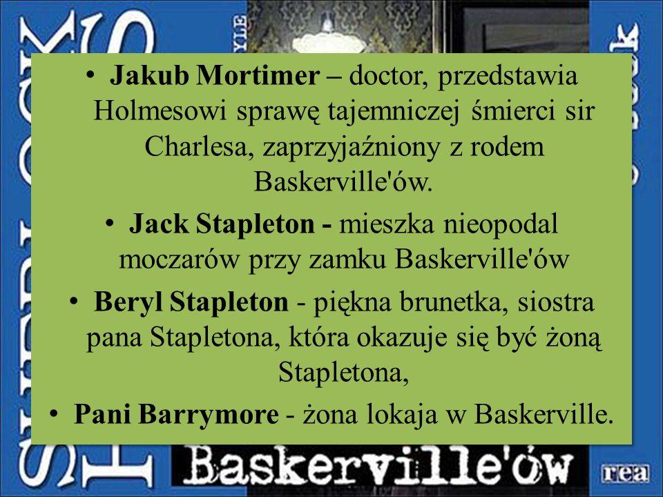 Jakub Mortimer – doctor, przedstawia Holmesowi sprawę tajemniczej śmierci sir Charlesa, zaprzyjaźniony z rodem Baskerville'ów. Jack Stapleton - mieszk