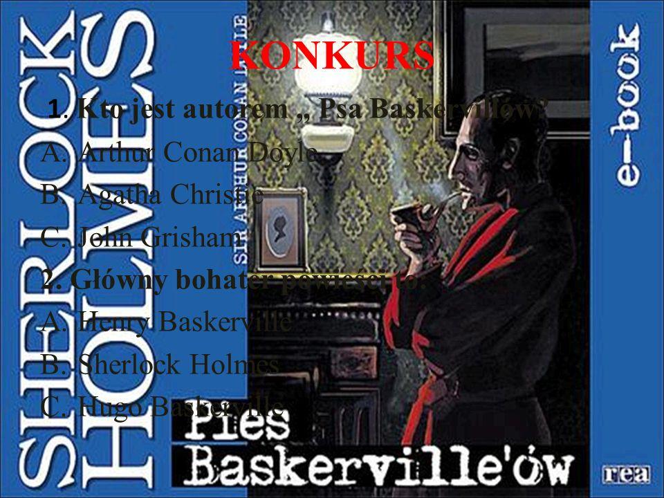 "KONKURS 1. Kto jest autorem "" Psa Baskervillów? A.Arthur Conan Doyle B.Agatha Christie C.John Grisham 2. Główny bohater powieści to: A.Henry Baskervil"