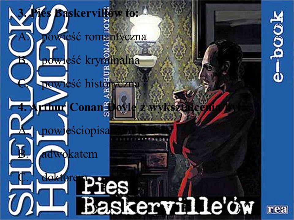 3. Pies Baskervillów to: A.powieść romantyczna B.powieść kryminalna C.powieść historyczna 4. Arthur Conan Doyle z wykształcenia był: A.powieściopisarz