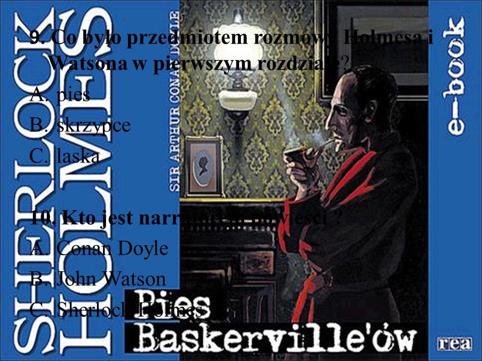9. Co było przedmiotem rozmowy Holmesa i Watsona w pierwszym rozdziale? A.pies B.skrzypce C.laska 10. Kto jest narratorem powieści ? A.Conan Doyle B.J