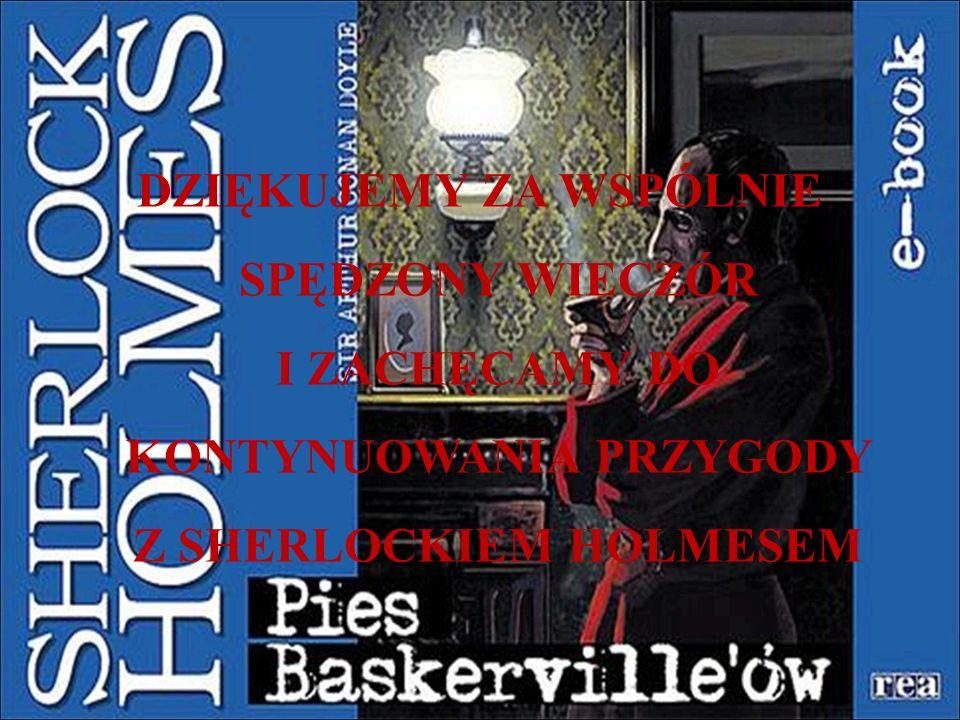 DZIĘKUJEMY ZA WSPÓLNIE SPĘDZONY WIECZÓR I ZACHĘCAMY DO KONTYNUOWANIA PRZYGODY Z SHERLOCKIEM HOLMESEM