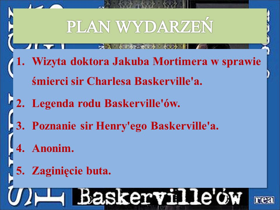 1.Wizyta doktora Jakuba Mortimera w sprawie śmierci sir Charlesa Baskerville'a. 2.Legenda rodu Baskerville'ów. 3.Poznanie sir Henry'ego Baskerville'a.