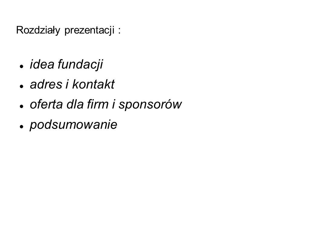 Rozdziały prezentacji : idea fundacji adres i kontakt oferta dla firm i sponsorów podsumowanie