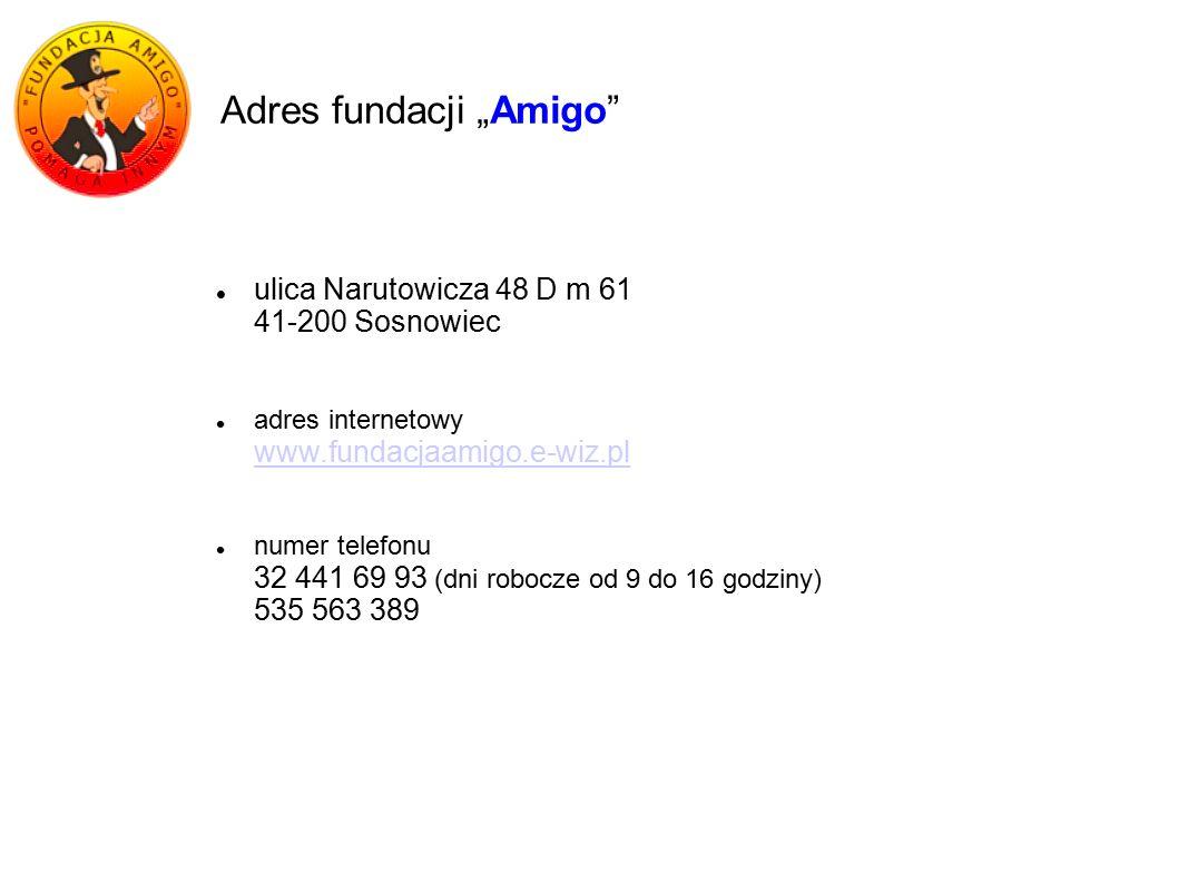 """Adres fundacji """"Amigo ulica Narutowicza 48 D m 61 41-200 Sosnowiec adres internetowy www.fundacjaamigo.e-wiz.pl numer telefonu 32 441 69 93 (dni robocze od 9 do 16 godziny) 535 563 389"""