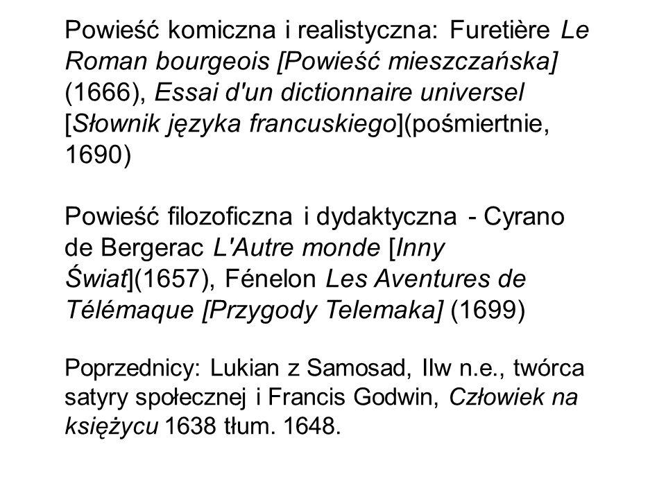 Powieść komiczna i realistyczna: Furetière Le Roman bourgeois [Powieść mieszczańska] (1666), Essai d un dictionnaire universel [Słownik języka francuskiego](pośmiertnie, 1690) Powieść filozoficzna i dydaktyczna - Cyrano de Bergerac L Autre monde [Inny Świat](1657), Fénelon Les Aventures de Télémaque [Przygody Telemaka] (1699) Poprzednicy: Lukian z Samosad, IIw n.e., twórca satyry społecznej i Francis Godwin, Człowiek na księżycu 1638 tłum.