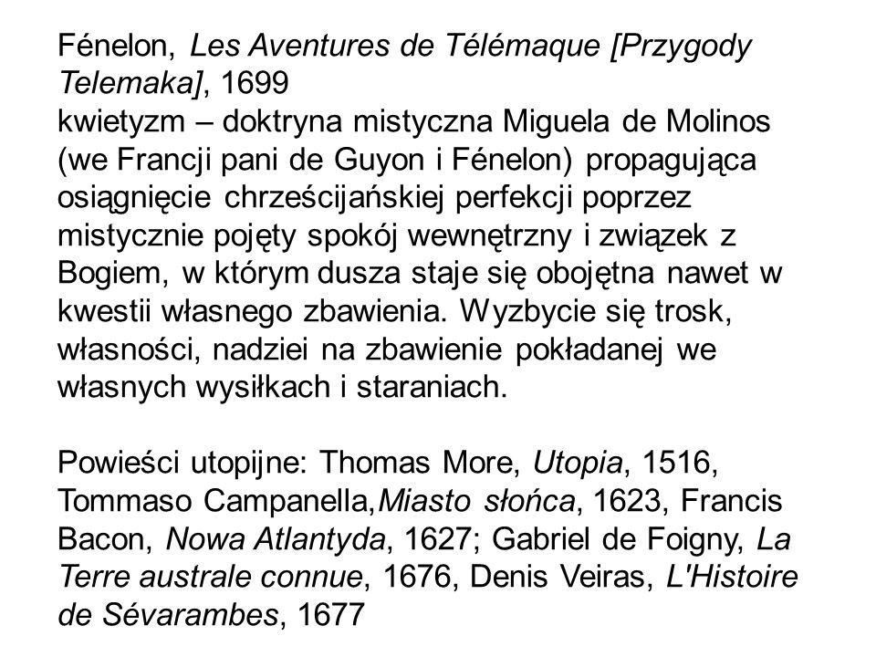Fénelon, Les Aventures de Télémaque [Przygody Telemaka], 1699 kwietyzm – doktryna mistyczna Miguela de Molinos (we Francji pani de Guyon i Fénelon) propagująca osiągnięcie chrześcijańskiej perfekcji poprzez mistycznie pojęty spokój wewnętrzny i związek z Bogiem, w którym dusza staje się obojętna nawet w kwestii własnego zbawienia.