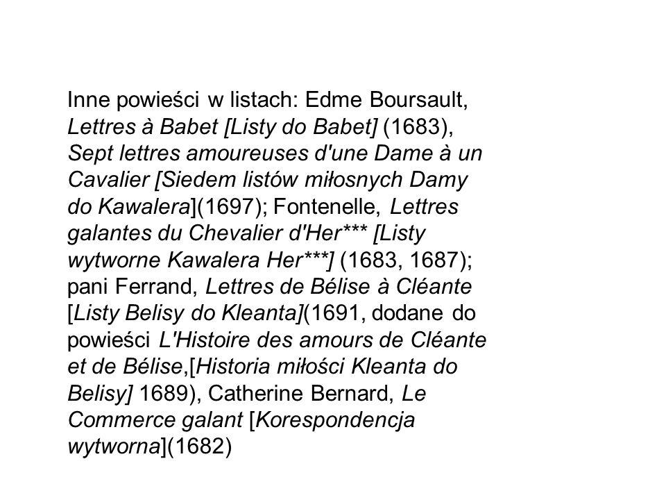 Inne powieści w listach: Edme Boursault, Lettres à Babet [Listy do Babet] (1683), Sept lettres amoureuses d une Dame à un Cavalier [Siedem listów miłosnych Damy do Kawalera](1697); Fontenelle, Lettres galantes du Chevalier d Her*** [Listy wytworne Kawalera Her***] (1683, 1687); pani Ferrand, Lettres de Bélise à Cléante [Listy Belisy do Kleanta](1691, dodane do powieści L Histoire des amours de Cléante et de Bélise,[Historia miłości Kleanta do Belisy] 1689), Catherine Bernard, Le Commerce galant [Korespondencja wytworna](1682)