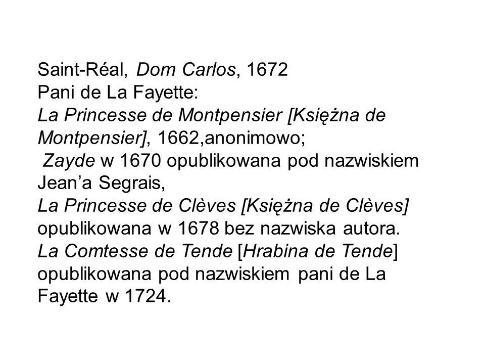 Saint-Réal, Dom Carlos, 1672 Pani de La Fayette: La Princesse de Montpensier [Księżna de Montpensier], 1662,anonimowo; Zayde w 1670 opublikowana pod nazwiskiem Jean'a Segrais, La Princesse de Clèves [Księżna de Clèves] opublikowana w 1678 bez nazwiska autora.